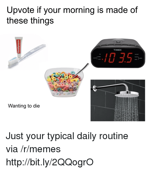 Wanting To Die: Upvote if your morning is made of  these things  TIMEX  0 3.5  ALARM 2  RADIO .  Wanting to die Just your typical daily routine via /r/memes http://bit.ly/2QQogrO