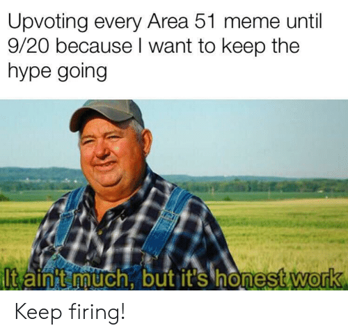Firing: Upvoting every Area 51 meme until  9/20 because I want to keep the  hype going  Itain t much, but it's honest work Keep firing!