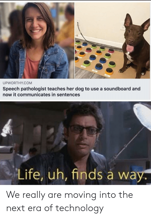 soundboard: UPWORTHY.COM  Speech pathologist teaches her dog to use a soundboard and  now it communicates in sentences  Life, uh, finds á way. We really are moving into the next era of technology