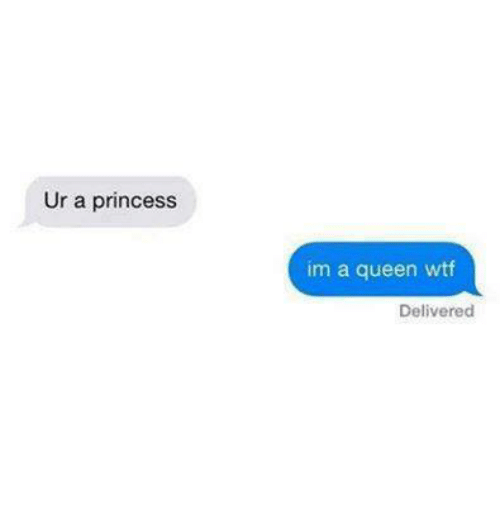 Relationships, Wtf, and Queen: Ur a princess  im a queen wtf  Delivered