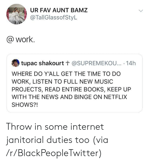 Tupac: UR FAV AUNT BAMZ  @TallGlassofStyL  @work.  tupac shakourt t @SUPREMEKOU... 14h  WHERE DO Y'ALL GET THE TIME TO DO  WORK, LISTEN TO FULL NEW MUSIC  PROJECTS, READ ENTIRE BOOKS, KEEP UP  WITH THE NEWS AND BINGE ON NETFLIX  SHOWS?! Throw in some internet janitorial duties too (via /r/BlackPeopleTwitter)