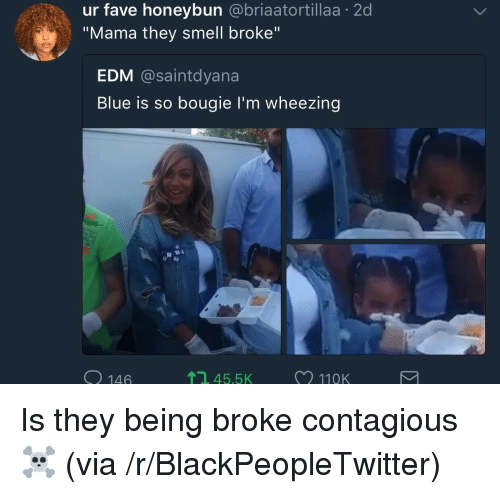 "EDM: ur fave honeybun @briaatortillaa 2d  ""Mama they smell broke""  EDM @saintdyana  Blue is so bougie l'm wheezing  O 146  , 45.5  11QK <p>Is they being broke contagious ☠️ (via /r/BlackPeopleTwitter)</p>"