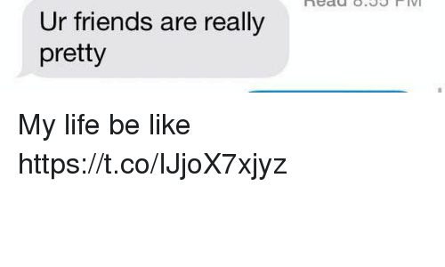 Be Like, Friends, and Life: Ur friends are really  pretty My life be like https://t.co/IJjoX7xjyz