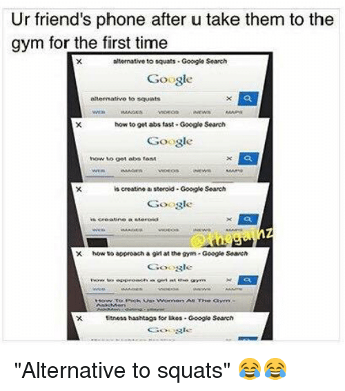 """Girls At The Gym: Ur friend's phone after u take them to the  gym for the first time  to squats Google Search  Google  to squats  how to get abstast Google Search  Google  how to get obs font  is creatine a steroid. Google Search  Google  X. how to approach a girl at the gym Google Search  Google  ttness hashtags sor likes Google Search """"Alternative to squats"""" 😂😂"""