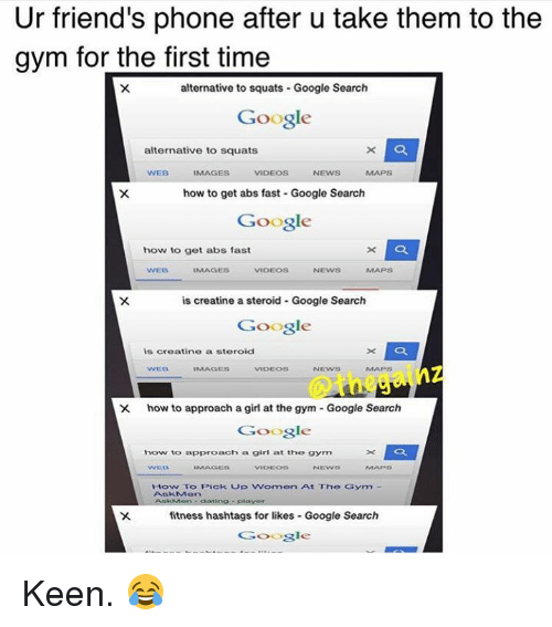 Girls At The Gym: Ur friend's phone after u take them to the  gym for the first time  alternative to squats Google Search  Google  alternative to squats  IMAGES  VIDEOS  NEWS  how to get abs fast Google Search  Google  how to get abs fast  WEB  IMAGES  VIDEOS  NEWS  is creatine a steroid Google Search  Google  is creatine a steroid  NEWS  X how to approach a girl at  the gym Google Search  Google  how to approach a girl at the gym  How To Pick up Women At The Gym  fitness hashtags for likes Google Search  Google Keen. 😂