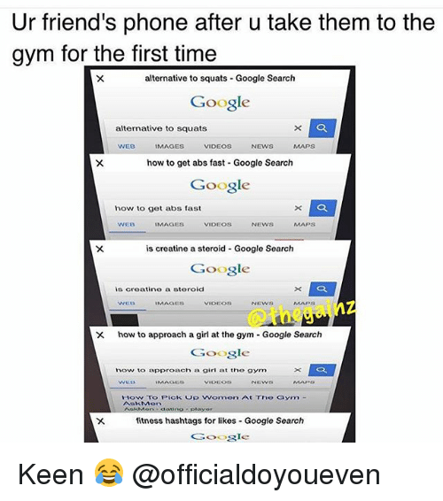 Girls At The Gym: Ur friend's phone after u take them to the  gym for the first time  alternative to squats Google Search  Google  alternative to squats  VIDEOS  WEB  IMAGES  NEWS  MAPS  how to get abs fast Google Search  Google  how to get abs fast  WEB  MAGES  VIDEOS  NEWS  MAPS  is creatine a steroid Google Search  Google  is creatine a steroid  X how to approach a girl at the gym Google Search  Google  how to approach a girl at the gym  How To Pick Up Women At The Gaym  fitness hashtags for likes Google Search  Google Keen 😂 @officialdoyoueven