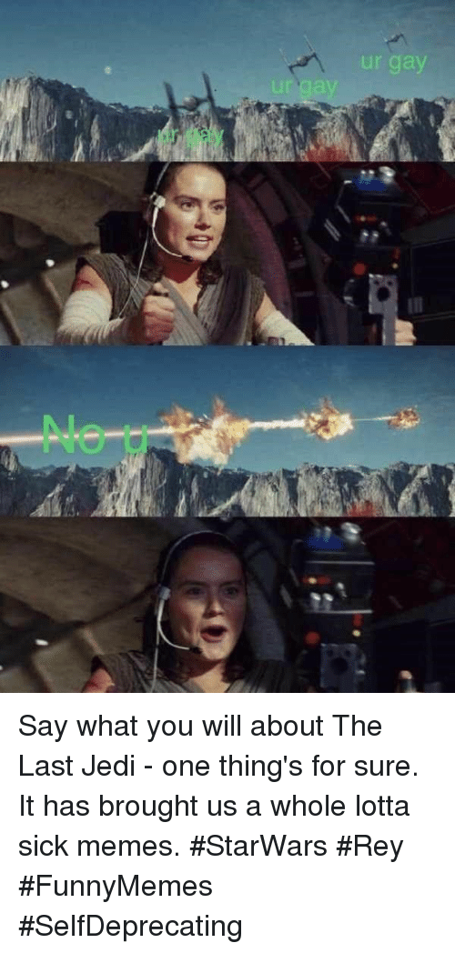 Jedi, Memes, and Rey: ur gay  LI Say what you will aboutThe Last Jedi- one thing's for sure. It has brought us a whole lotta sick memes. #StarWars #Rey #FunnyMemes #SelfDeprecating
