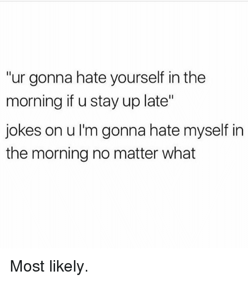 "Gym, Jokes, and Stay: ""ur gonna hate yourself in the  morning if u stay up late""  jokes on u I'm gonna hate myself in  the morning no matter what Most likely."