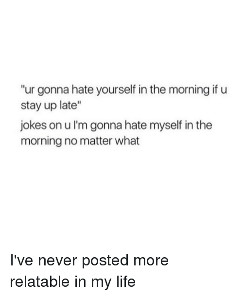 """Relatable: """"ur gonna hate yourself in the morning if u  stay up late""""  jokes on ul'm gonna hate myself in the  morning no matter what I've never posted more relatable in my life"""