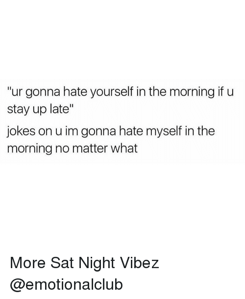 "memes: ""ur gonna hate yourself in the morning if u  stay up late""  jokes on u im gonna hate myself in the  morning no matter what More Sat Night Vibez @emotionalclub"