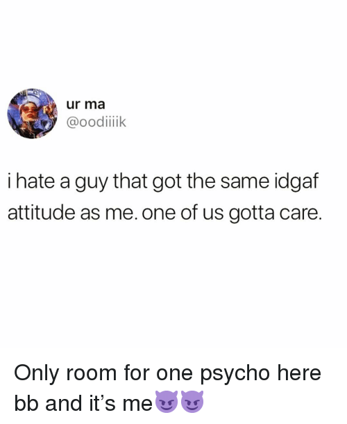 Idgaf: ur ma  @oodiik  i hate a guy that got the same idgaf  attitude as me. one of us gotta care. Only room for one psycho here bb and it's me😈😈