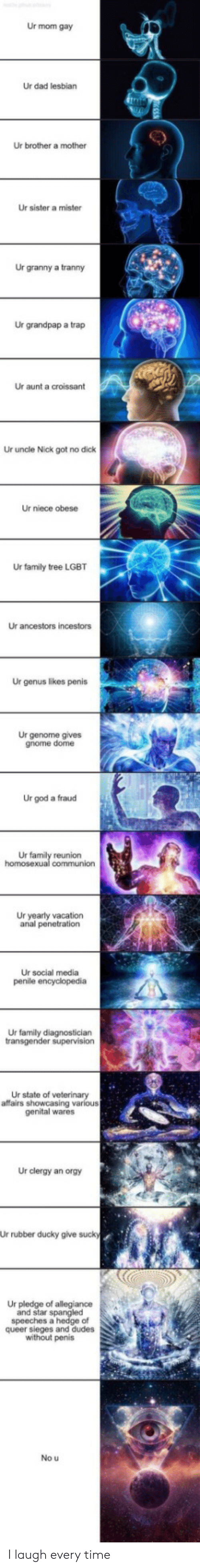 Vacation: Ur mom gay  Ur dad lesbian  Ur brother a mother  Ur sister a mister  Ur granny a tranny  Ur grandpap a trap  Ur aunt a croissant  Ur uncle Nick got no dick  Ur niece obese  Ur family tree LGBT  Ur ancestors incestors  Ur genus likes penis  Ur genome gives  gnome dome  Ur god a fraud  Ur family reunion  homosexual communion  Ur yearly vacation  anal penetration  Ur social media  penile encyclopedia  Ur family diagnostician  transgender supervision  Ur state of veterinary  affairs showcasing various  genital wares  Ur clergy an orgy  Ur rubber ducky give sucky  Ur pledge of allegiance  and star spangled  speeches a hedge of  queer sieges and dudes  without penis  No u I laugh every time
