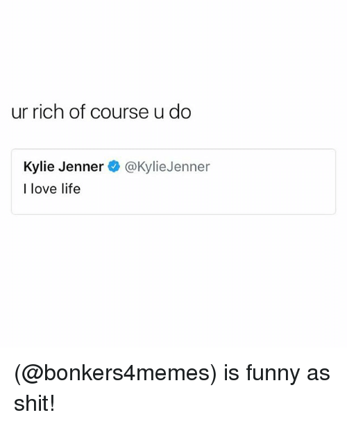 Funny, Kylie Jenner, and Life: ur rich of course u do  Kylie Jenner  I love life  @kylieJenner (@bonkers4memes) is funny as shit!