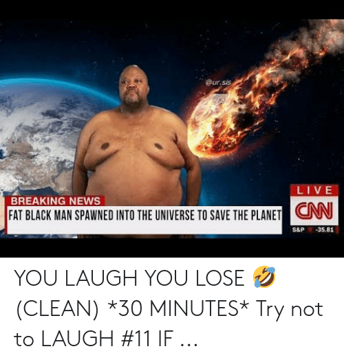 Try Not To Laugh Memes Clean: @ur  .sis  LIVE  BREAKING NEWS  CNN  FAT BLACK MAN SPAWNED INTO THE UNIVERSE TO SAVE THE PLANETON  S&P 35.81 YOU LAUGH YOU LOSE 🤣 (CLEAN) *30 MINUTES* Try not to LAUGH #11 IF ...