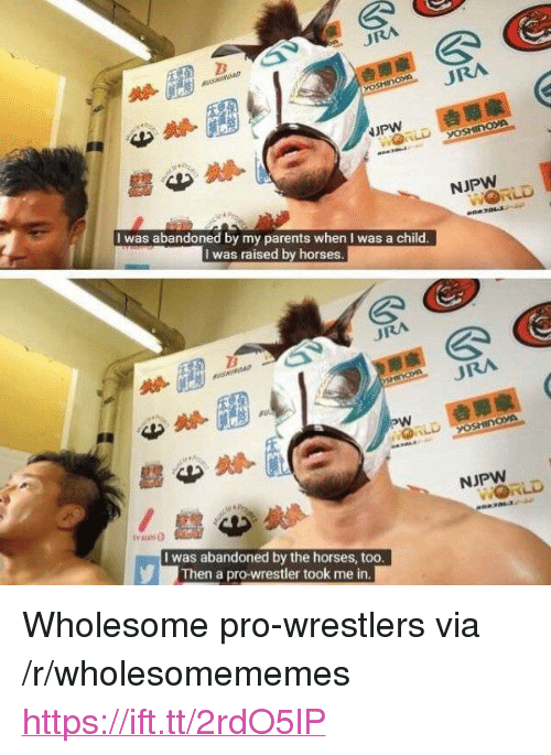 """Horses, Parents, and Pro: URA  I was abandoned by my parents when I was a child  I was raised by horses  URA  NJPW  I was abandoned by the horses, too  Then a pro-wrestler took me in <p>Wholesome pro-wrestlers via /r/wholesomememes <a href=""""https://ift.tt/2rdO5lP"""">https://ift.tt/2rdO5lP</a></p>"""