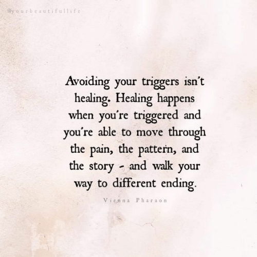 TRIGGERED: urbcautifullif  Avoiding your triggers isn't  healing. Healing happens  when you're triggered and  vou're able to move through  the pain, the pattern, and  the story and walk your  way to different ending  Vienna Pharaon
