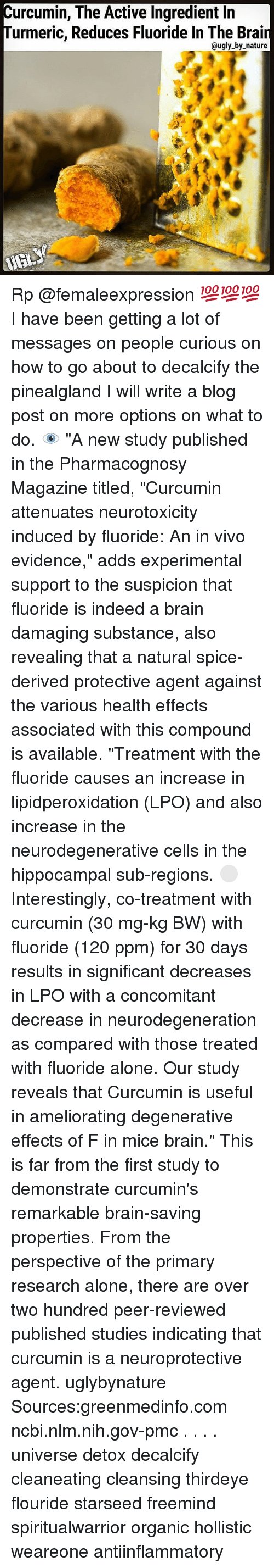 """Being Alone, Memes, and Ugly: urcumin, The Active Ingredient lin  urmeric, Reduces Fluoride In The Brai  @ugly by nature Rp @femaleexpression 💯💯💯 I have been getting a lot of messages on people curious on how to go about to decalcify the pinealgland I will write a blog post on more options on what to do. 👁 """"A new study published in the Pharmacognosy Magazine titled, """"Curcumin attenuates neurotoxicity induced by fluoride: An in vivo evidence,"""" adds experimental support to the suspicion that fluoride is indeed a brain damaging substance, also revealing that a natural spice-derived protective agent against the various health effects associated with this compound is available. """"Treatment with the fluoride causes an increase in lipidperoxidation (LPO) and also increase in the neurodegenerative cells in the hippocampal sub-regions. ⚪️ Interestingly, co-treatment with curcumin (30 mg-kg BW) with fluoride (120 ppm) for 30 days results in significant decreases in LPO with a concomitant decrease in neurodegeneration as compared with those treated with fluoride alone. Our study reveals that Curcumin is useful in ameliorating degenerative effects of F in mice brain."""" This is far from the first study to demonstrate curcumin's remarkable brain-saving properties. From the perspective of the primary research alone, there are over two hundred peer-reviewed published studies indicating that curcumin is a neuroprotective agent. uglybynature Sources:greenmedinfo.com ncbi.nlm.nih.gov-pmc . . . . universe detox decalcify cleaneating cleansing thirdeye flouride starseed freemind spiritualwarrior organic hollistic weareone antiinflammatory"""