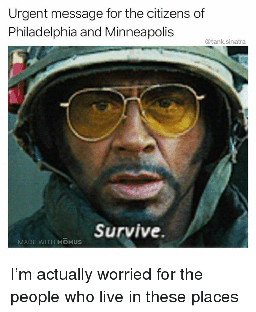Funny, Live, and Minneapolis: Urgent message for the citizens of  Philadelphia and Minneapolis  @tank.sinatra  Survive.  MADE WITH MOMUS I'm actually worried for the people who live in these places