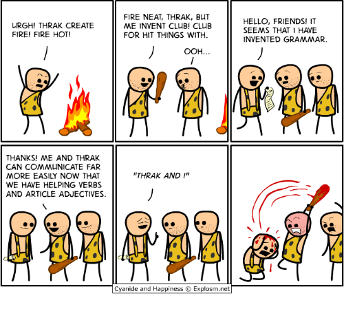 "Dank, 🤖, and Net: URGH! THRAK CREATE  FIRE! FIRE HOT!  THANKS! ME AND THRAK  CAN COMMUNICATE FAR  MORE EASILY NOW THAT  WE HAVE HELPING VERBS  AND ARTICLE ADJECTIVES.  FIRE NEAT, THRAK, BuT  ME INVENT CLUB! CLUB  FOR HIT THINGS WITH.  OOH.  THRAK AND  I""  11  Cyanide and Happiness Explosm.net  HELLO, FRIENDS! IT  SEEMS THAT I HAVE  INVENTED GRAMMAR."