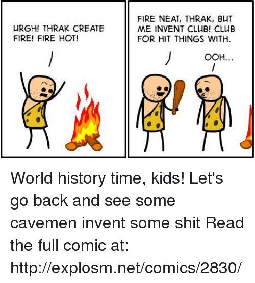 Hot Fire: uRGHITHRAK CREATE  FIRE! FIRE HOT!  FIRE NEAT, THRAK, BUT  ME INVENT CLUB! CLUB  FOR HIT THINGS WITH  OOH. World history time, kids! Let's go back and see some cavemen invent some shit  Read the full comic at: http://explosm.net/comics/2830/