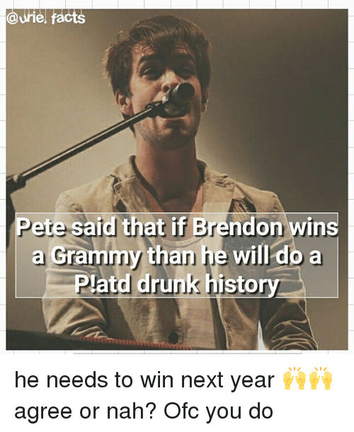 Drunk, Facts, and Memes: @Urie, facts  Pete said that if Brendon wins  a than he will do a  Grammy drunk histo he needs to win next year 🙌🙌 agree or nah? Ofc you do