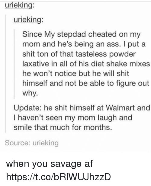 Af, Ass, and Savage: urieking:  urieking:  Since My stepdad cheated on my  mom and he's being an ass. I put a  shit ton of that tasteless powder  laxative in all of his diet shake mixes  he won't notice but he will shit  himself and not be able to figure out  why  Update: he shit himself at Walmart and  I haven't seen my mom laugh and  smile that much for months  Source: urieking when you savage af https://t.co/bRlWUJhzzD