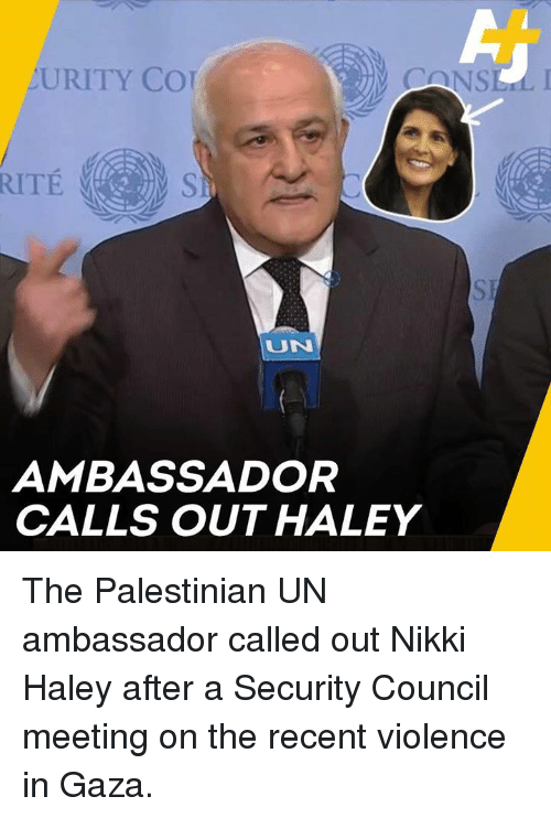 palestinian: URITY CO  UN  AMBASSADOR  CALLS OUT HALEY The Palestinian UN ambassador called out Nikki Haley after a Security Council meeting on the recent violence in Gaza.