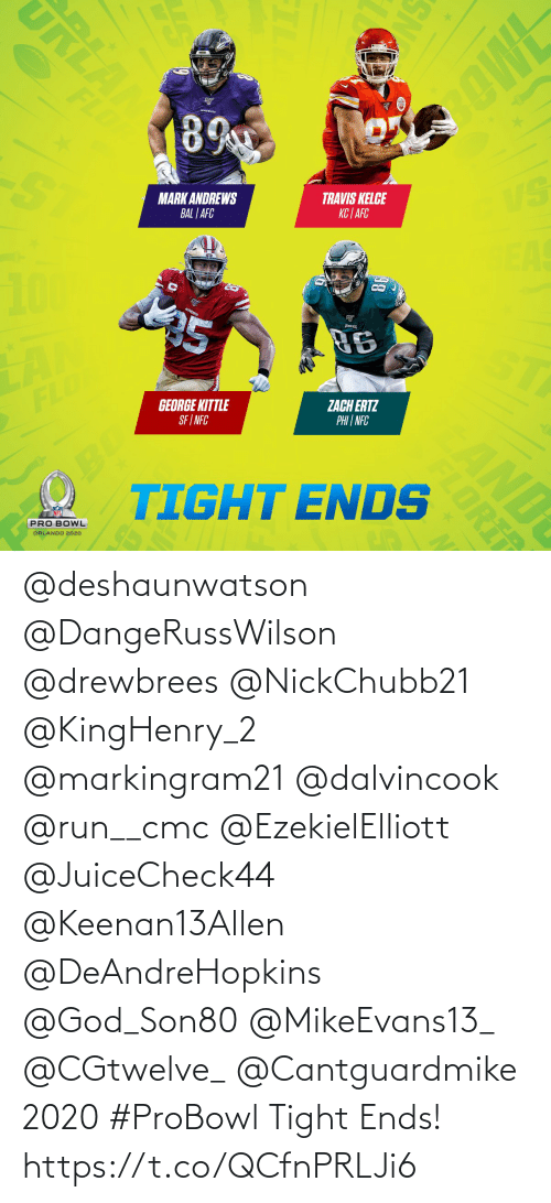 nfc: URLA  OWE  FLD  89  VS  TRAVIS KELCE  KC | AFC  MARK ANDREWS  BAL | AFC  EAS  25  96  ST  ZACH ERTZ  PHI | NFC  GEORGE KITTLE  SF I NFC  FLO  OBO  TIGHT ENDS  AND  PRO BOWL  ORLANDO 2020  SN  FLORI @deshaunwatson @DangeRussWilson @drewbrees @NickChubb21 @KingHenry_2 @markingram21 @dalvincook @run__cmc @EzekielElliott @JuiceCheck44 @Keenan13Allen @DeAndreHopkins @God_Son80 @MikeEvans13_ @CGtwelve_ @Cantguardmike 2020 #ProBowl Tight Ends! https://t.co/QCfnPRLJi6