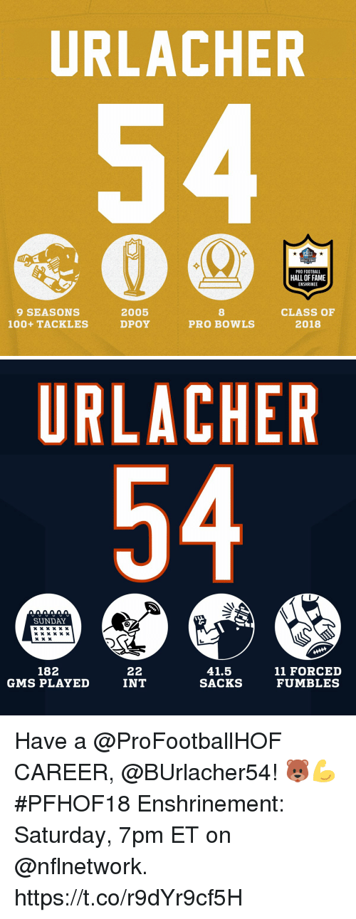 Anaconda, Football, and Memes: URLACHER  HALL FAME  PRO FOOTBALL  HALL OF FAME  ENSHRINEE  9 SEASONS  100+ TACKLES  2005  DPOY  8  PRO BOWLS  CLASS OF  2018   URLACHER  SUNDAY  182  GMS PLAYED  41.5  SACKS  11 FORCED  FUMBLES  INT Have a @ProFootballHOF CAREER, @BUrlacher54! 🐻💪  #PFHOF18 Enshrinement: Saturday, 7pm ET on @nflnetwork. https://t.co/r9dYr9cf5H