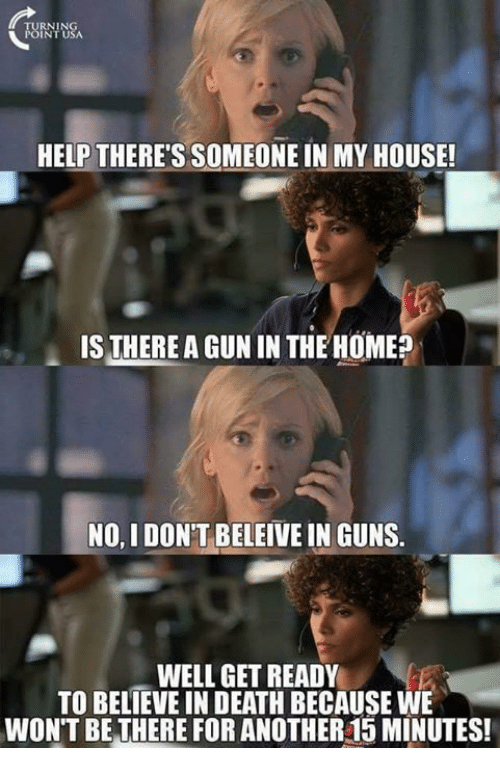 Guns, Memes, and My House: URNI USA  HELP THERE'S SOMEONE IN MY HOUSE  IS THERE A GUN IN THE HOME?  NO, I DON'T BELEIVE IN GUNS.  WELL GET READY  TO BELIEVE IN DEATH BECAUSE WE  WON'T BE THERE FOR ANOTHER15 MINUTES!