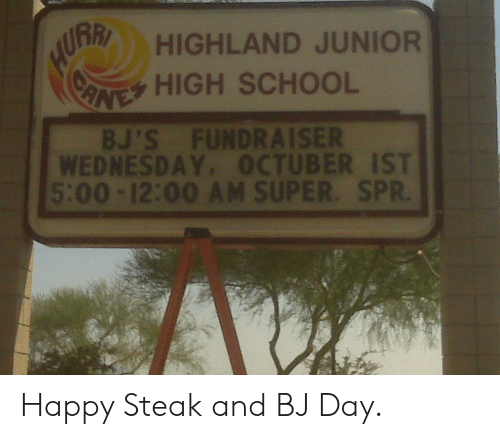 Bj Day: URR HIGHLAND JUNIOR  (eoey HIGH SCHOOL  BJ'S FUNDRAISER  WEDNESDAY, OCTUBER IST  5:00-12:00 AM SUPER. SPR. Happy Steak and BJ Day.