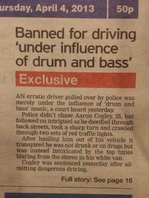 merely: ursday, April 4, 2013  50p  Banned for driving  'under influence  of drum and bass'  Exclusive  AN erratic driver pulled over by police was  merely under the influence of 'drum and  bass' music, a court heard yesterday.  Police didn't chase Aaron Cogley, 25, but  followed on intrigued as he dawdled through  back streets, took a sharp turn and crawled  through two sets of red traffic lights.  After hauling him out of his vehicle it  transpired he was not drunk or on drugs but  was instead intoxicated by the top tunes  blaring from the stereo in his white van.  Cogley was sentenced yesterday after ad-  mitting dangerous driving.  Full story: See page 16