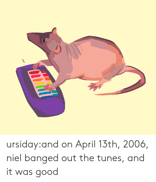 tunes: ursiday:and on April 13th, 2006, niel banged out the tunes, and it was good
