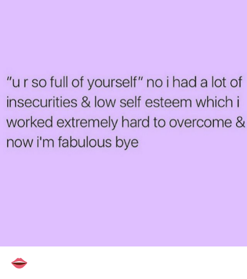 """Im Fabulous: """"urso full of yourself"""" no i had a lot of  insecurities & low self esteem which i  worked extremely hard to overcome &  now i'm fabulous bye 👄"""