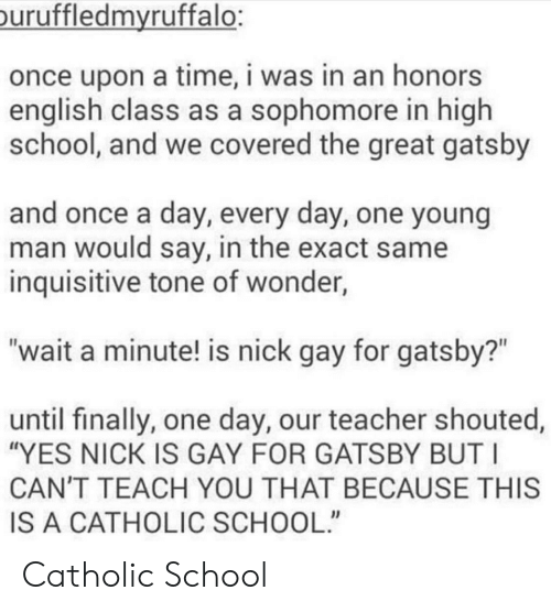 """great gatsby: uruffledmvruffalo:  once upon a time, i was in an honors  english class as a sophomore in high  school, and we covered the great gatsby  and once a day, every day, one young  man would say, in the exact same  inquisitive tone of wonder,  """"wait a minute! is nick gay for gatsby?""""  until finally, one day, our teacher shouted,  """"YES NICK IS GAY FOR GATSBY BUT I  CAN'T TEACH YOU THAT BECAUSE THIS  IS A CATHOLIC SCHOOL"""" Catholic School"""
