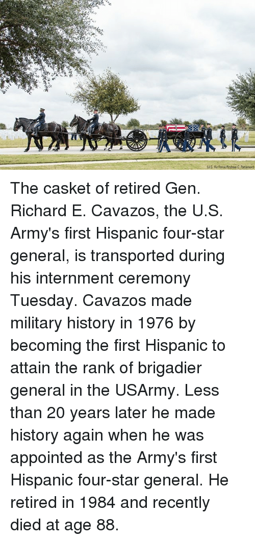 military history: US. A Force/Andrew C Patterson The casket of retired Gen. Richard E. Cavazos, the U.S. Army's first Hispanic four-star general, is transported during his internment ceremony Tuesday. Cavazos made military history in 1976 by becoming the first Hispanic to attain the rank of brigadier general in the USArmy. Less than 20 years later he made history again when he was appointed as the Army's first Hispanic four-star general. He retired in 1984 and recently died at age 88.