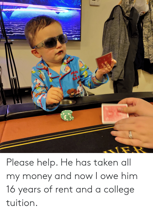 My Money: US A  MA  to  PLAY Please help. He has taken all my money and now I owe him 16 years of rent and a college tuition.