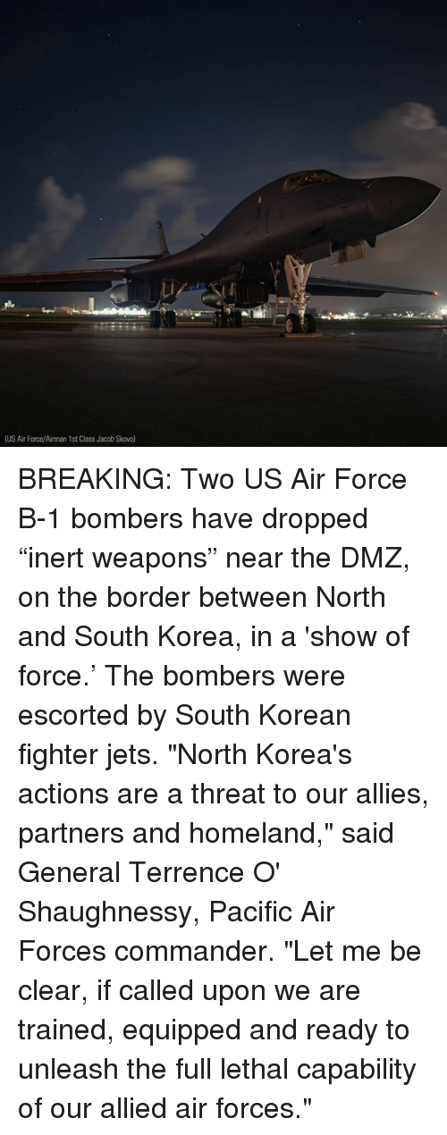 """Memes, Air Force, and Homeland: (US Air Force/Airman 1st Class Jacob Skovo BREAKING: Two US Air Force B-1 bombers have dropped """"inert weapons"""" near the DMZ, on the border between North and South Korea, in a 'show of force.' The bombers were escorted by South Korean fighter jets. """"North Korea's actions are a threat to our allies, partners and homeland,"""" said General Terrence O' Shaughnessy, Pacific Air Forces commander. """"Let me be clear, if called upon we are trained, equipped and ready to unleash the full lethal capability of our allied air forces."""""""