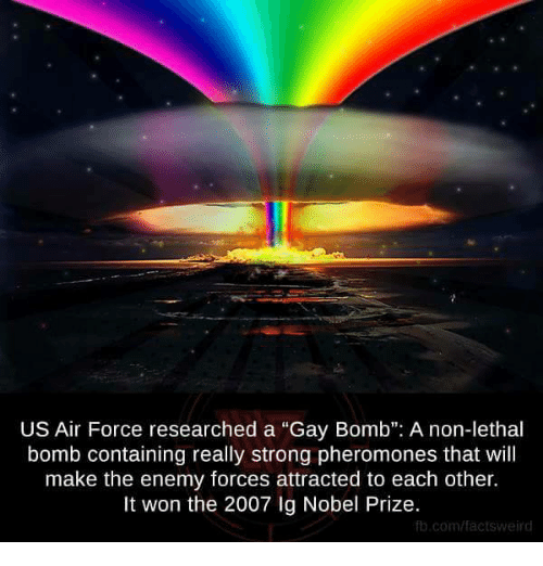 "Memes, Nobel Prize, and Air Force: US Air Force researched a ""Gay Bomb"": A non-lethal  bomb containing really strong pheromones that will  make the enemy forces attracted to each other.  It won the 2007 Ig Nobel Prize.  fb.com/factsweird"
