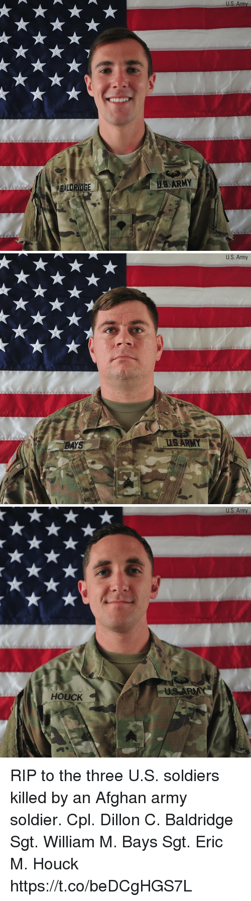 Memes, Soldiers, and Army: US Army  BALDRIDGE  US, ARMY   AYS  U.S. Army   HOUCK  US Army RIP to the three U.S. soldiers killed by an Afghan army soldier.  Cpl. Dillon C. Baldridge  Sgt. William M. Bays  Sgt. Eric M. Houck https://t.co/beDCgHGS7L