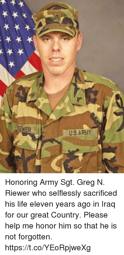 Life, Memes, and Army: US ARMY Honoring Army Sgt. Greg N. Riewer who selflessly sacrificed his life eleven years ago in Iraq for our great Country. Please help me honor him so that he is not forgotten. https://t.co/YEoRpjweXg