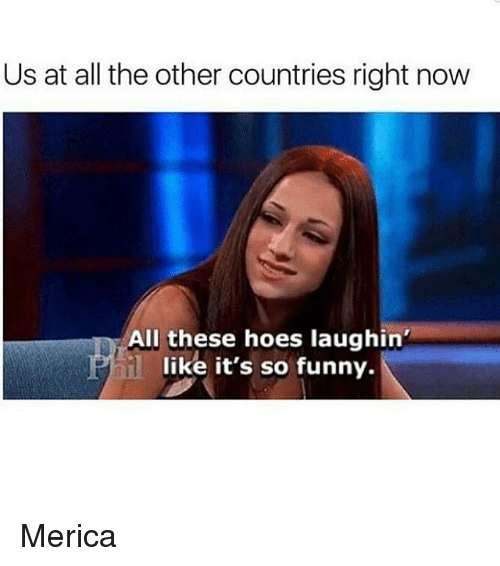 All These Hoes: Us at all the other countries right now  All these hoes laughin'  like it's so funny. Merica