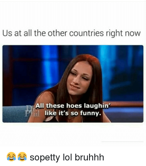 All These Hoes: Us at all the other countries right now  All these hoes laughin'  like it's so funny. 😂😂 sopetty lol bruhhh