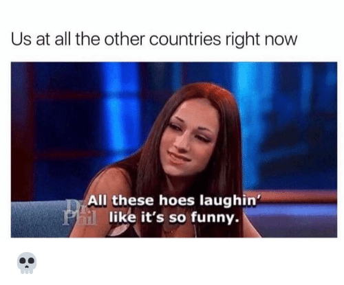All These Hoes: Us at all the other countries right now  All these hoes laughin'  like it's so funny. 💀