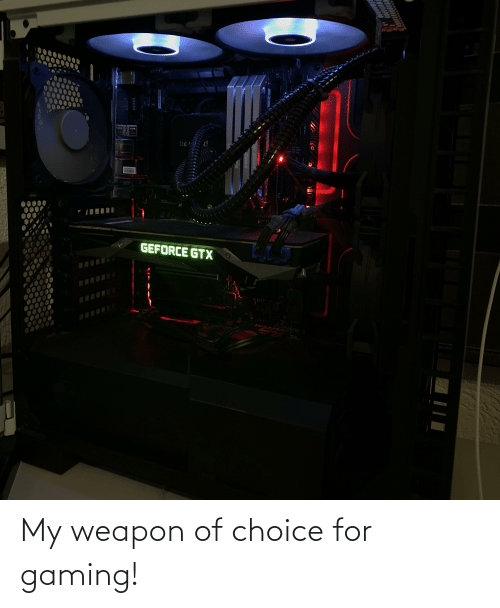 ber: US  ber !  VOA  GEFORCE GTX My weapon of choice for gaming!