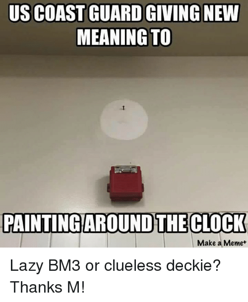 Lazy, Meme, and Memes: US COAST GUARDGIVING NEW  MEANING TO  PAINTING AROUNDTHECLOCK  Make a Meme Lazy BM3 or clueless deckie?  Thanks M!