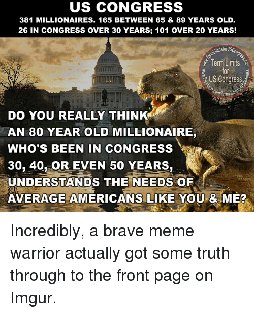 Meme, Brave, and Imgur: US CONGRESS  381 MILLIONAIRES. 165 BETWEEN 65 & 89 YEARS OLD  26 IN CONGRESS OVER 30 YEARS; 101 OVER 20 YEARS!  Term Limits  for  US Congress  DO YOU REALLY THINK  AN 80 YEAR OLD MILLIONAIRE,  WHO'S BEEN IN CONGRESS  30, 40, OR EVEN 50 YEARS,  UNDERSTANDS THE NEEDS OF  AVERAGE AMERICANS LIKE YOU & ME? Incredibly, a brave meme warrior actually got some truth through to the front page on Imgur.