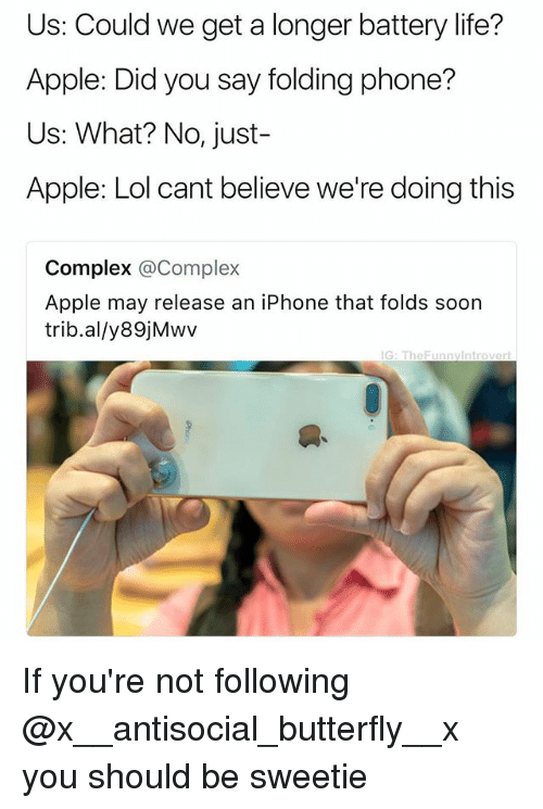 Apple, Complex, and Iphone: Us: Could we get a longer battery life?  Apple: Did you say folding phone?  Us: What? No, just-  Apple: Lol cant believe we're doing this  Complex @Complex  Apple may release an iPhone that folds soon  trib.al/y89jMwv  G: TheFunnylntrovert If you're not following @x__antisocial_butterfly__x you should be sweetie