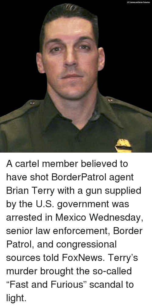 "Cartelling: US Customs and Border Protection A cartel member believed to have shot BorderPatrol agent Brian Terry with a gun supplied by the U.S. government was arrested in Mexico Wednesday, senior law enforcement, Border Patrol, and congressional sources told FoxNews. Terry's murder brought the so-called ""Fast and Furious"" scandal to light."