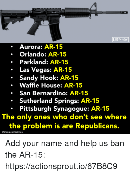 sandy hook: US DemSoc  Aurora: AR-15  Orlando: AR-15  Parkland: AR-15  .Las Vegas: AR-15  Sandy Hook: AR-15  Waffle House: AR-15  .San Bernardino: AR-15  Sutherland Springs: AR-15  Pittsburgh Synagogue: AR-15  The only ones who don't see where  the problem is are Republicans.  @DenizcanGrimes Add your name and help us ban the AR-15: https://actionsprout.io/67B8C9